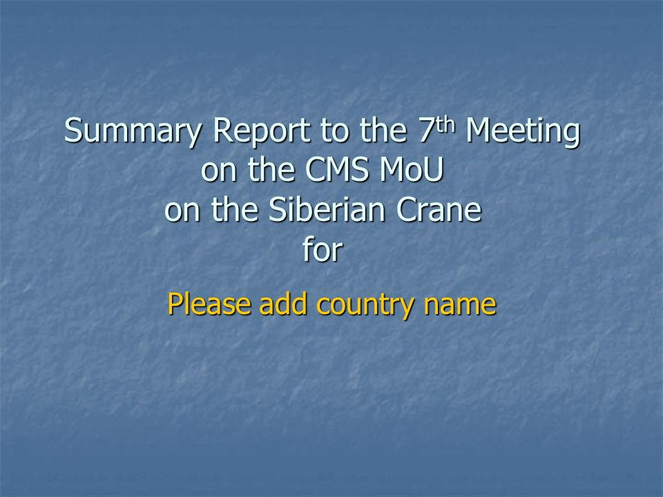 Summary Report to the 7 th Meeting on the CMS MoU on the Siberian Crane for Please add country name