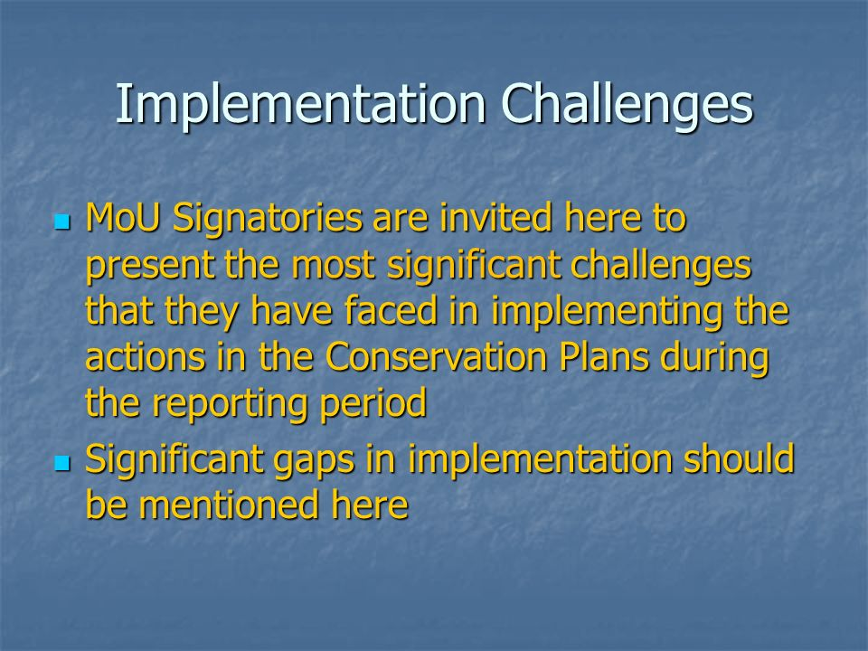 Implementation Challenges MoU Signatories are invited here to present the most significant challenges that they have faced in implementing the actions in the Conservation Plans during the reporting period MoU Signatories are invited here to present the most significant challenges that they have faced in implementing the actions in the Conservation Plans during the reporting period Significant gaps in implementation should be mentioned here Significant gaps in implementation should be mentioned here