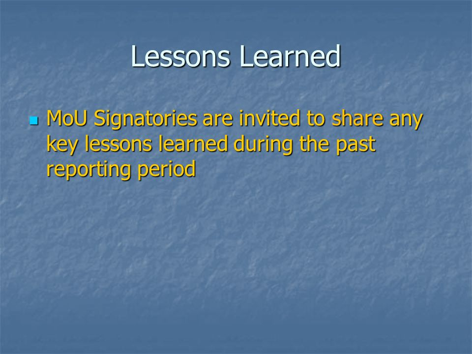 Lessons Learned MoU Signatories are invited to share any key lessons learned during the past reporting period MoU Signatories are invited to share any key lessons learned during the past reporting period