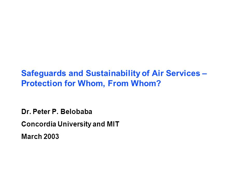 Safeguards and Sustainability of Air Services – Protection for Whom, From Whom? Dr. Peter P. Belobaba Concordia University and MIT March 2003