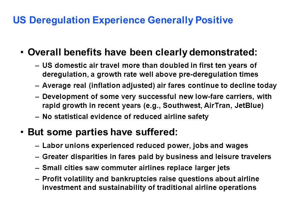 US Deregulation Experience Generally Positive Overall benefits have been clearly demonstrated: –US domestic air travel more than doubled in first ten