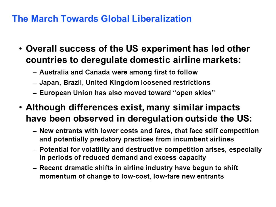 The March Towards Global Liberalization Overall success of the US experiment has led other countries to deregulate domestic airline markets: –Australi