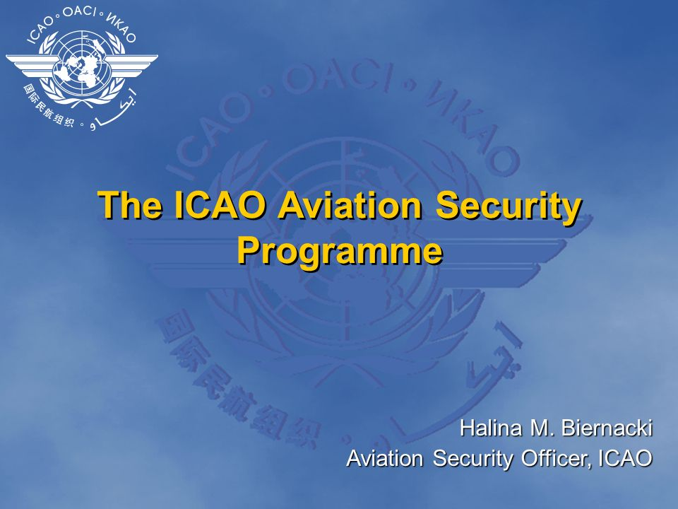 The ICAO Aviation Security Programme Halina M. Biernacki Aviation Security Officer, ICAO