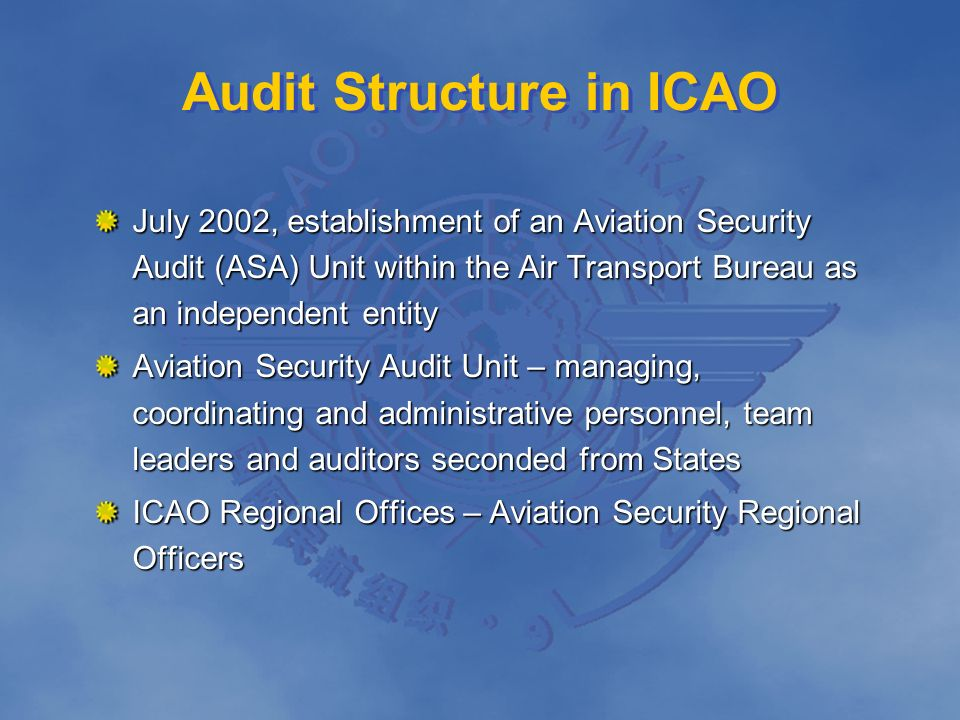 Audit Structure in ICAO July 2002, establishment of an Aviation Security Audit (ASA) Unit within the Air Transport Bureau as an independent entity Avi