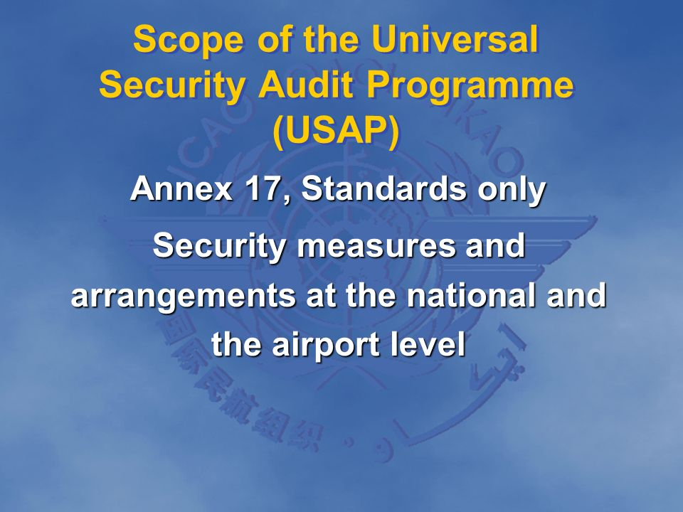 Scope of the Universal Security Audit Programme (USAP) Annex 17, Standards only Security measures and arrangements at the national and the airport lev