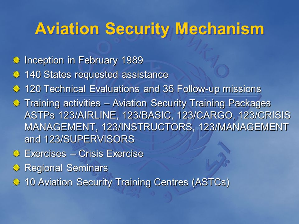 Aviation Security Mechanism Inception in February 1989 140 States requested assistance 120 Technical Evaluations and 35 Follow-up missions Training ac
