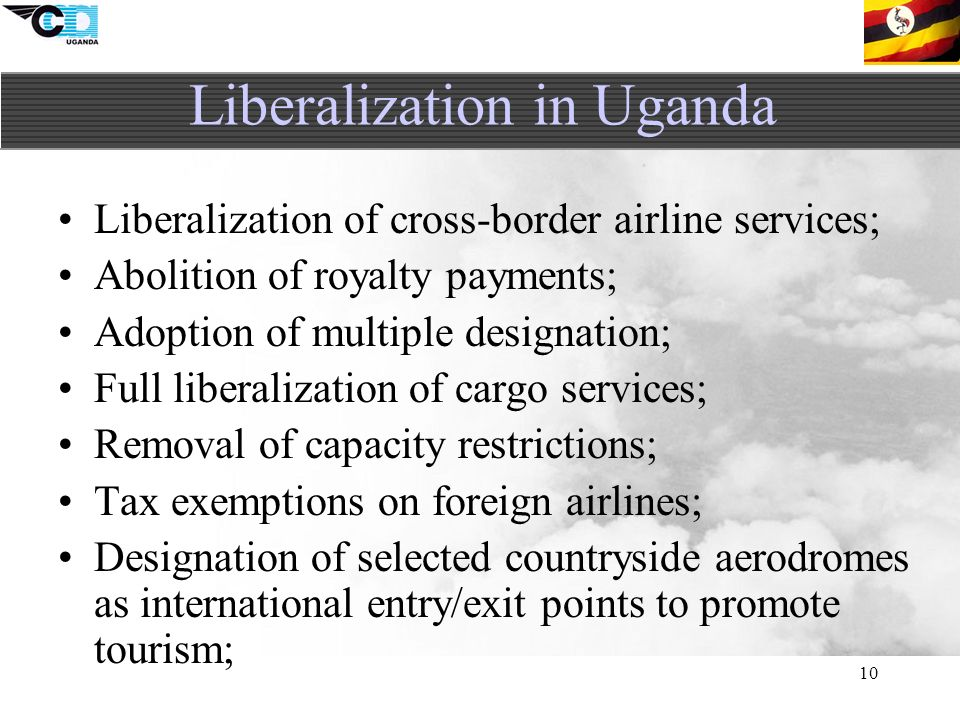 10 Liberalization of cross-border airline services; Abolition of royalty payments; Adoption of multiple designation; Full liberalization of cargo services; Removal of capacity restrictions; Tax exemptions on foreign airlines; Designation of selected countryside aerodromes as international entry/exit points to promote tourism; Liberalization in Uganda