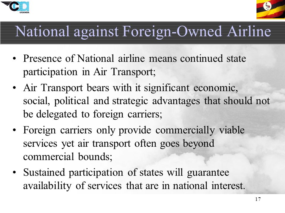 17 Presence of National airline means continued state participation in Air Transport; Air Transport bears with it significant economic, social, political and strategic advantages that should not be delegated to foreign carriers; Foreign carriers only provide commercially viable services yet air transport often goes beyond commercial bounds; Sustained participation of states will guarantee availability of services that are in national interest.
