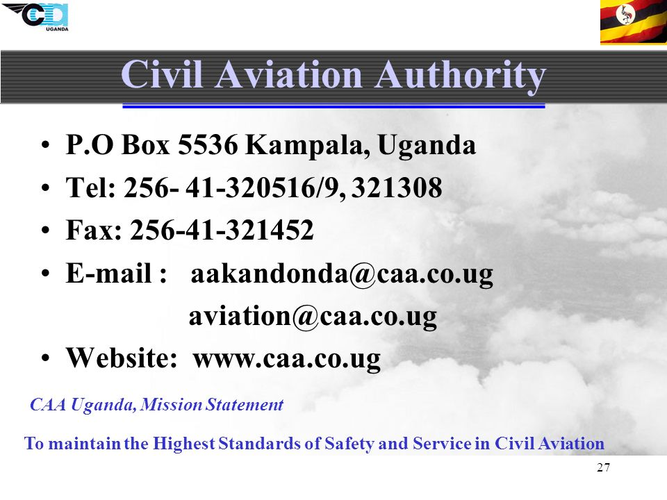 27 Civil Aviation Authority P.O Box 5536 Kampala, Uganda Tel: 256- 41-320516/9, 321308 Fax: 256-41-321452 E-mail : aakandonda@caa.co.ug aviation@caa.co.ug Website: www.caa.co.ug To maintain the Highest Standards of Safety and Service in Civil Aviation CAA Uganda, Mission Statement