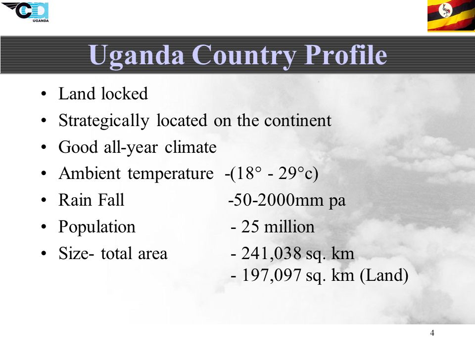 4 Uganda Country Profile Land locked Strategically located on the continent Good all-year climate Ambient temperature -(18° - 29°c) Rain Fall mm pa Population- 25 million Size- total area- 241,038 sq.
