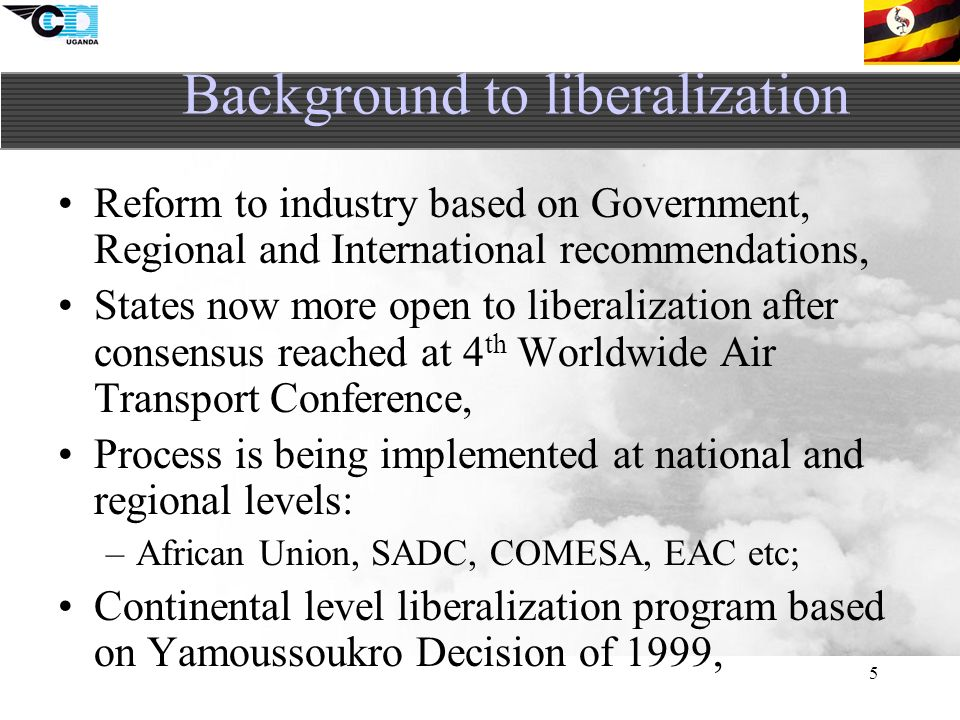 5 Reform to industry based on Government, Regional and International recommendations, States now more open to liberalization after consensus reached at 4 th Worldwide Air Transport Conference, Process is being implemented at national and regional levels: –African Union, SADC, COMESA, EAC etc; Continental level liberalization program based on Yamoussoukro Decision of 1999, Background to liberalization