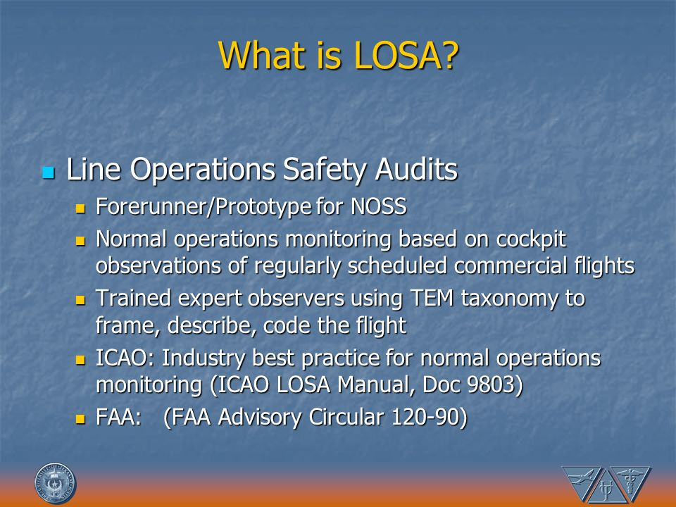 What is LOSA? Line Operations Safety Audits Line Operations Safety Audits Forerunner/Prototype for NOSS Forerunner/Prototype for NOSS Normal operation