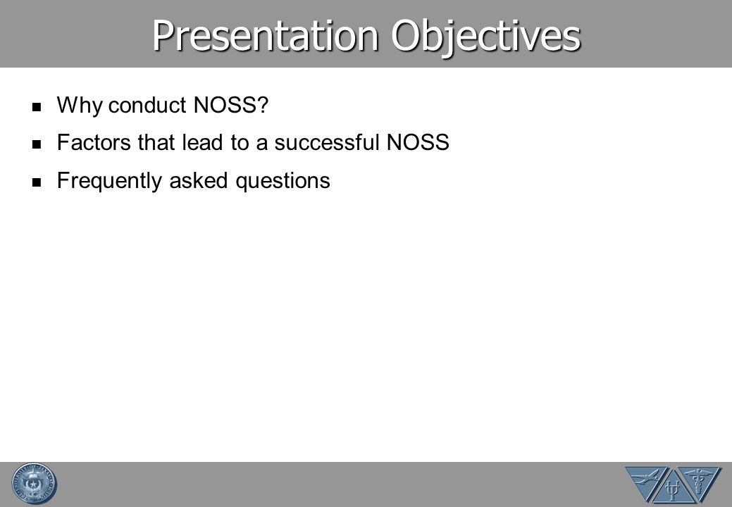 Presentation Objectives Why conduct NOSS? Factors that lead to a successful NOSS Frequently asked questions
