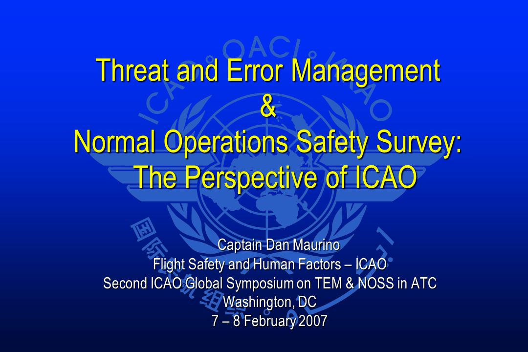 Threat and Error Management & Normal Operations Safety Survey: The Perspective of ICAO Captain Dan Maurino Captain Dan Maurino Flight Safety and Human Factors – ICAO Second ICAO Global Symposium on TEM & NOSS in ATC Washington, DC 7 – 8 February 2007