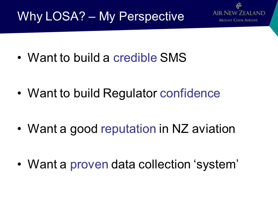 Why LOSA? – My Perspective Want to build a credible SMS Want to build Regulator confidence Want a good reputation in NZ aviation Want a proven data co