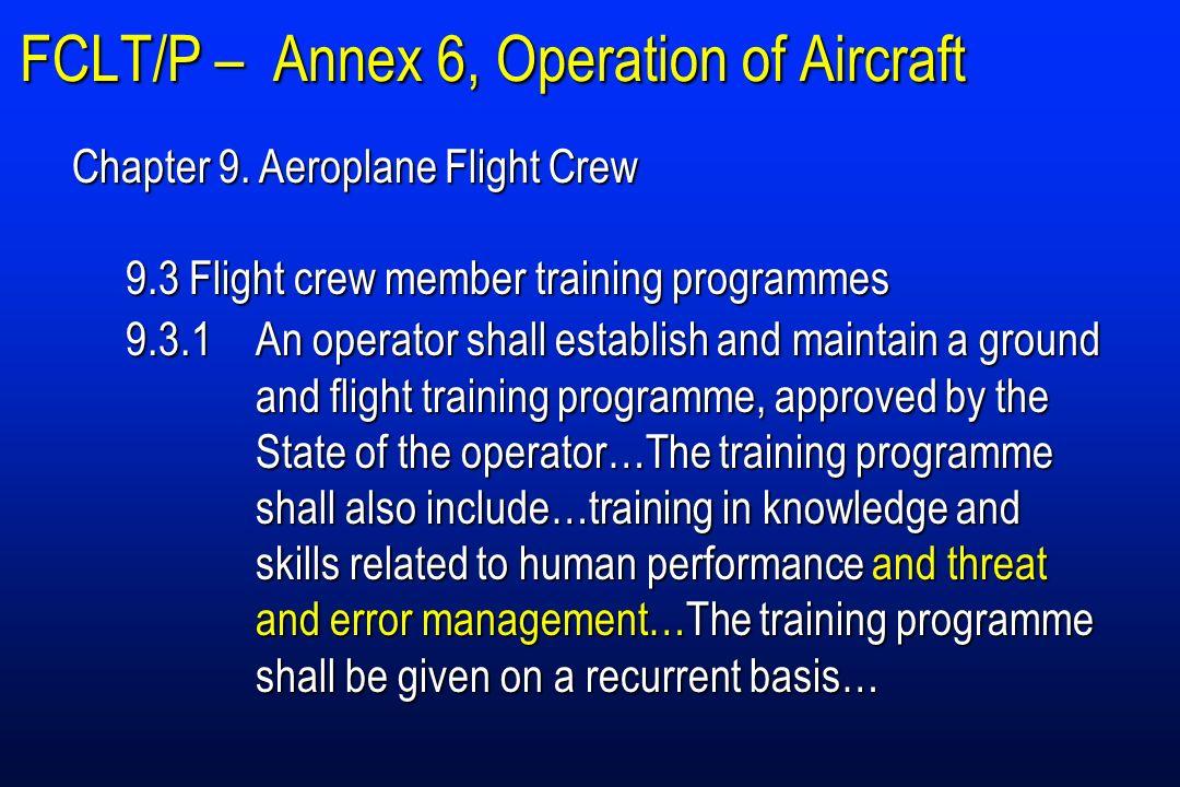 FCLT/P – Annex 6, Operation of Aircraft Chapter 9. Aeroplane Flight Crew 9.3 Flight crew member training programmes 9.3.1An operator shall establish a