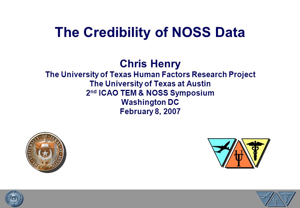 The Credibility of NOSS Data Chris Henry The University of Texas Human Factors Research Project The University of Texas at Austin 2 nd ICAO TEM & NOSS Symposium Washington DC February 8, 2007