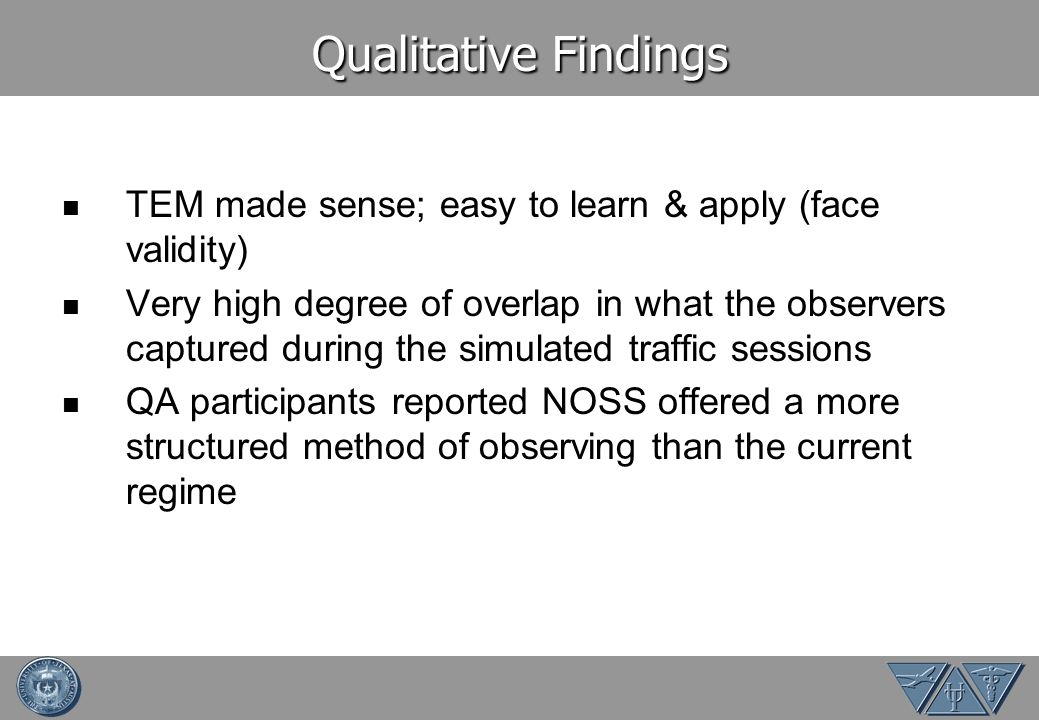 Qualitative Findings TEM made sense; easy to learn & apply (face validity) Very high degree of overlap in what the observers captured during the simulated traffic sessions QA participants reported NOSS offered a more structured method of observing than the current regime