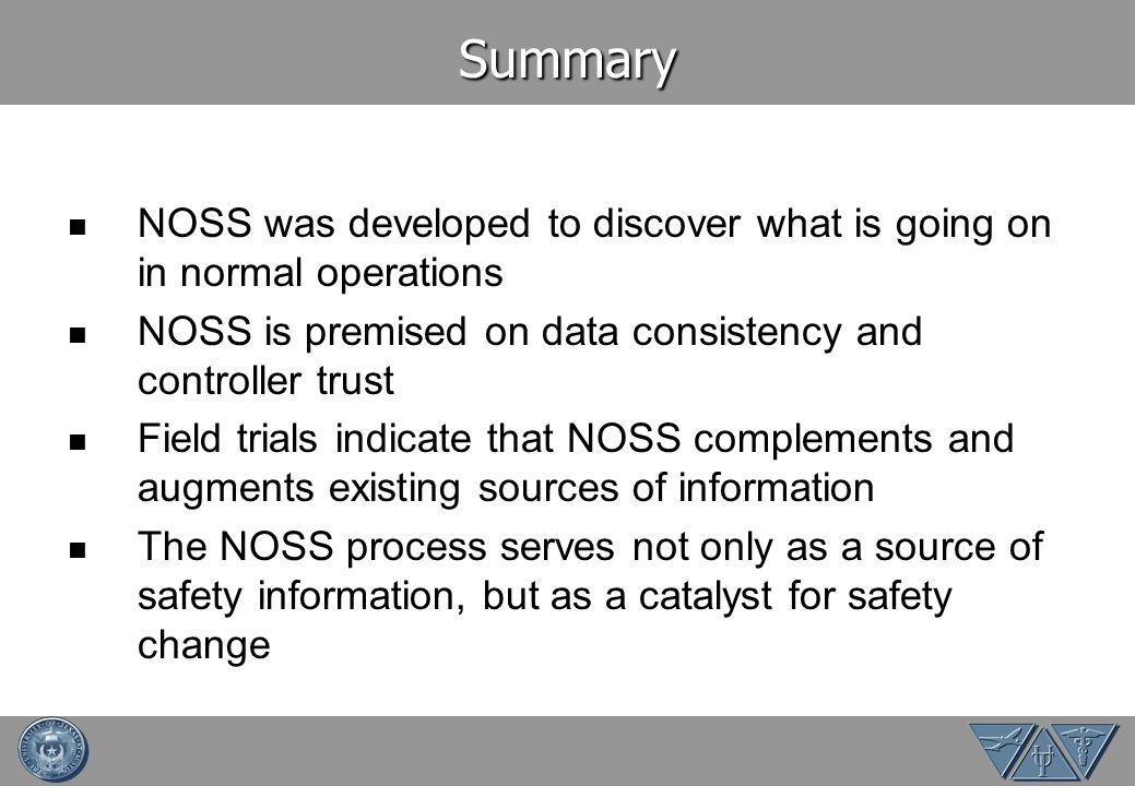 Summary NOSS was developed to discover what is going on in normal operations NOSS is premised on data consistency and controller trust Field trials indicate that NOSS complements and augments existing sources of information The NOSS process serves not only as a source of safety information, but as a catalyst for safety change