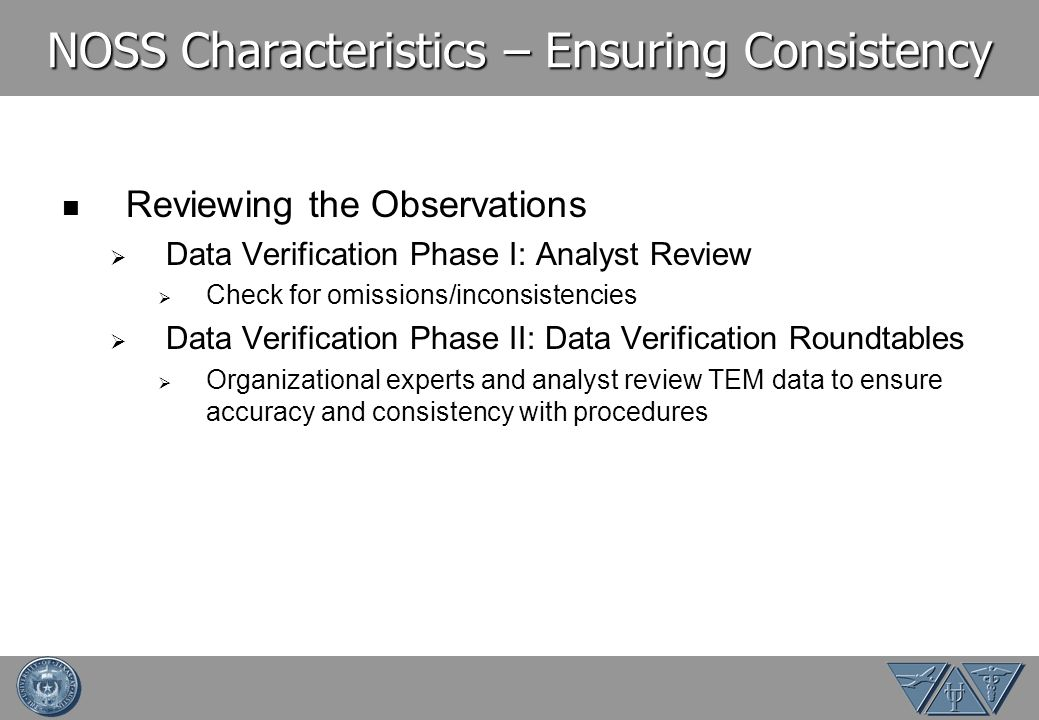 NOSS Characteristics – Ensuring Consistency Reviewing the Observations Data Verification Phase I: Analyst Review Check for omissions/inconsistencies Data Verification Phase II: Data Verification Roundtables Organizational experts and analyst review TEM data to ensure accuracy and consistency with procedures