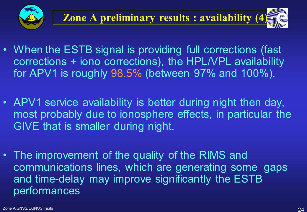 24 Zone A GNSS/EGNOS Trials Zone A preliminary results : availability (4) When the ESTB signal is providing full corrections (fast corrections + iono