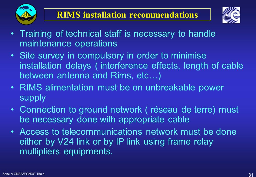 31 Zone A GNSS/EGNOS Trials RIMS installation recommendations Training of technical staff is necessary to handle maintenance operations Site survey in