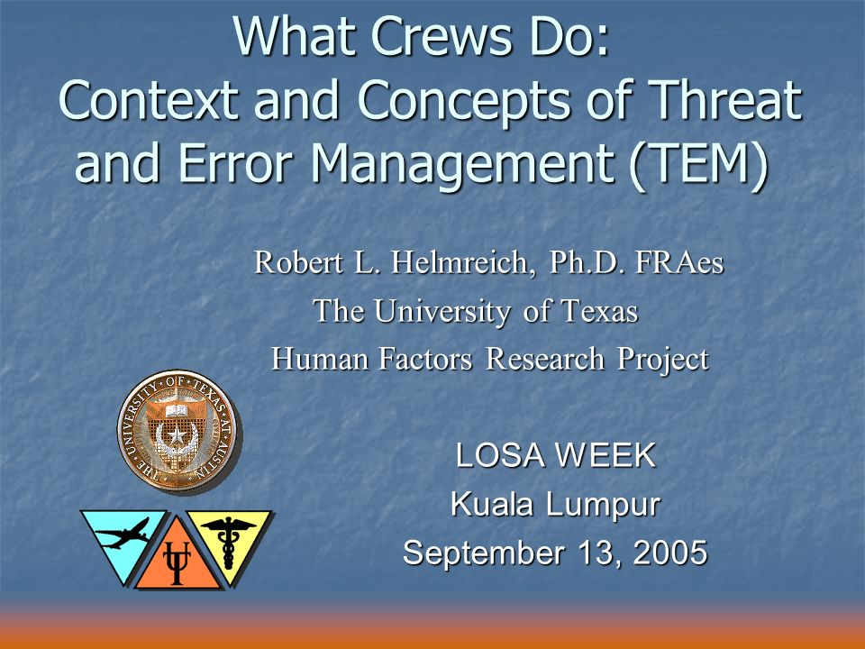 What Crews Do: Context and Concepts of Threat and Error Management (TEM) Robert L. Helmreich, Ph.D. FRAes The University of Texas The University of Te