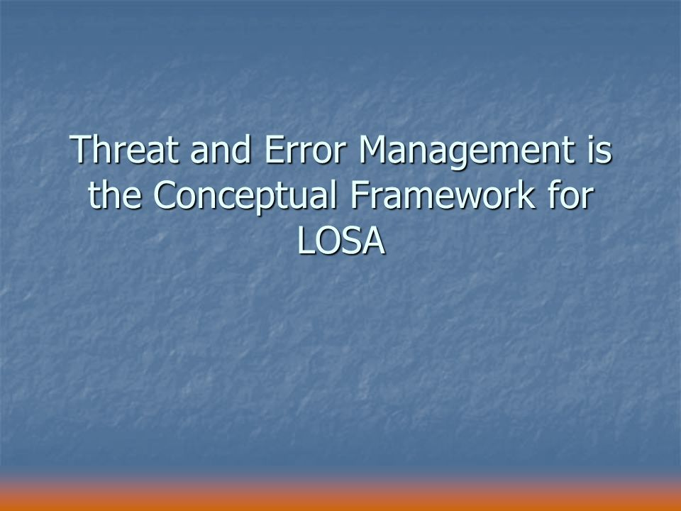 Threat and Error Management is the Conceptual Framework for LOSA