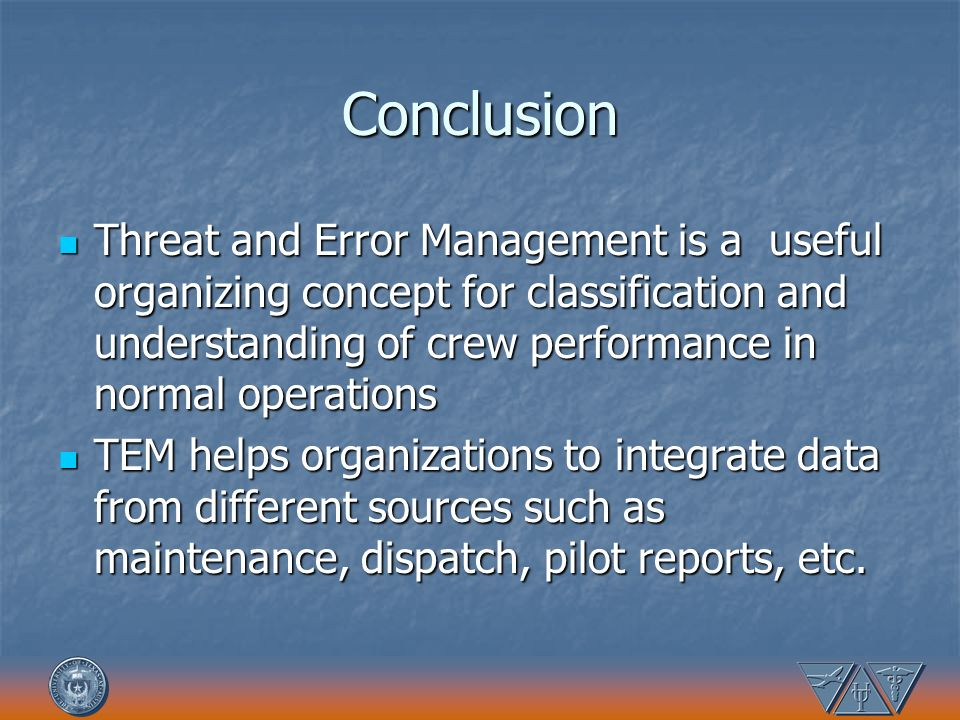 Conclusion Threat and Error Management is a useful organizing concept for classification and understanding of crew performance in normal operations Th