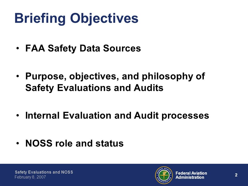 Safety Evaluations and NOSS 2 Federal Aviation Administration February 8, 2007 Briefing Objectives FAA Safety Data Sources Purpose, objectives, and ph