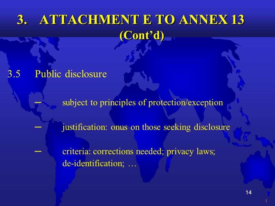 14 3.ATTACHMENT E TO ANNEX 13 (Contd) 3.5Public disclosure subject to principles of protection/exception justification: onus on those seeking disclosure criteria: corrections needed; privacy laws; de-identification; …