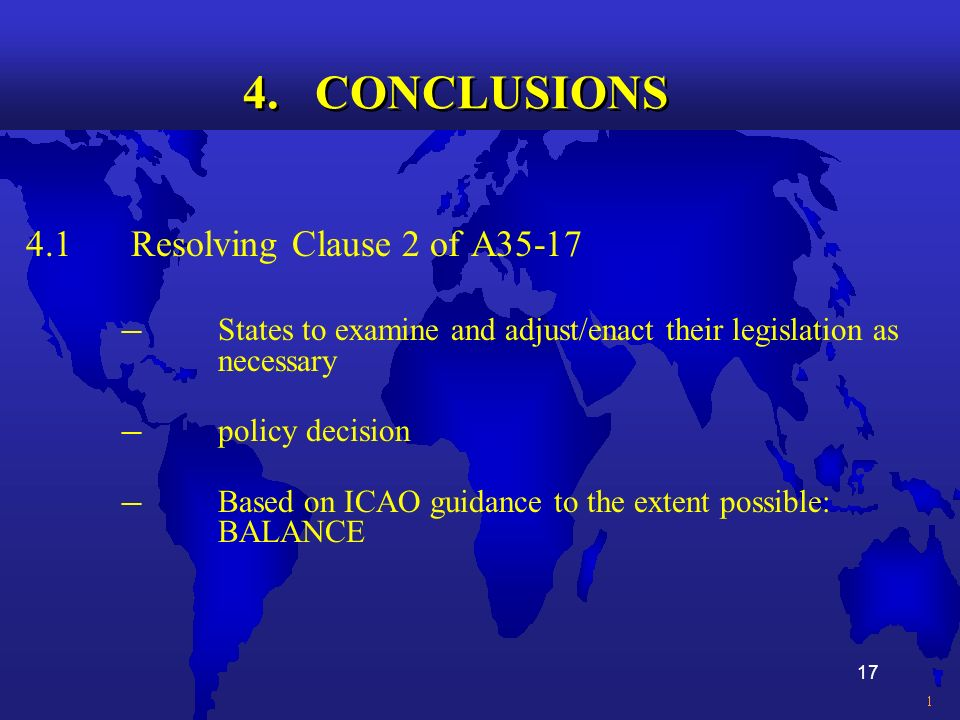 17 4. CONCLUSIONS 4.1 Resolving Clause 2 of A35-17 States to examine and adjust/enact their legislation as necessary policy decision Based on ICAO gui