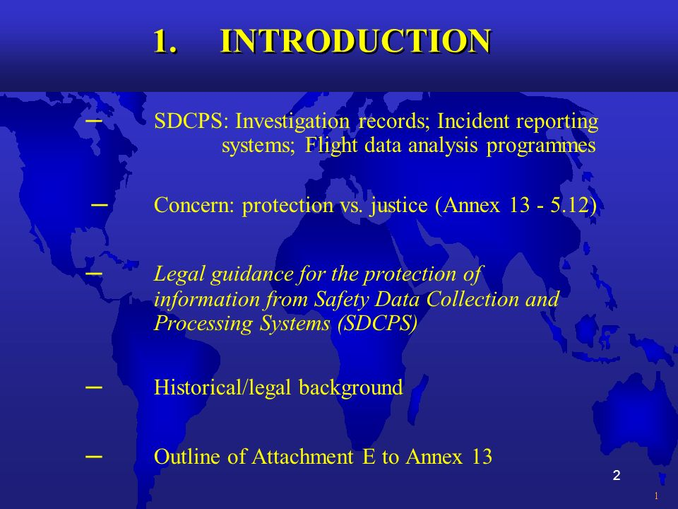 2 1. INTRODUCTION SDCPS: Investigation records; Incident reporting systems; Flight data analysis programmes Concern: protection vs. justice (Annex 13