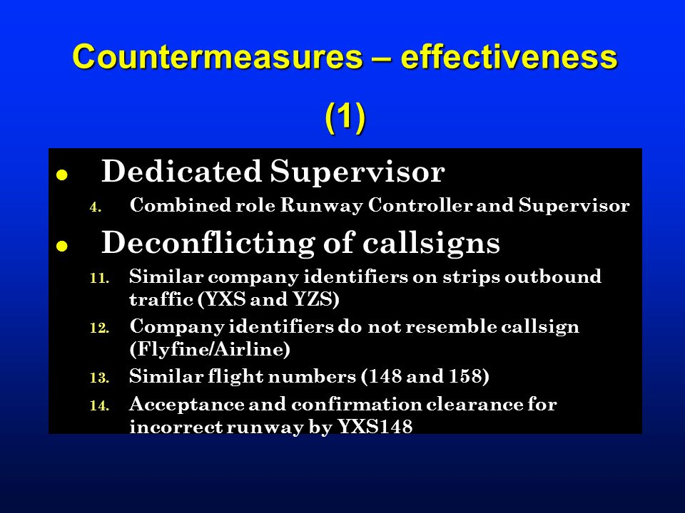 Countermeasures – effectiveness (1) l Dedicated Supervisor 4. Combined role Runway Controller and Supervisor l Deconflicting of callsigns 11. Similar