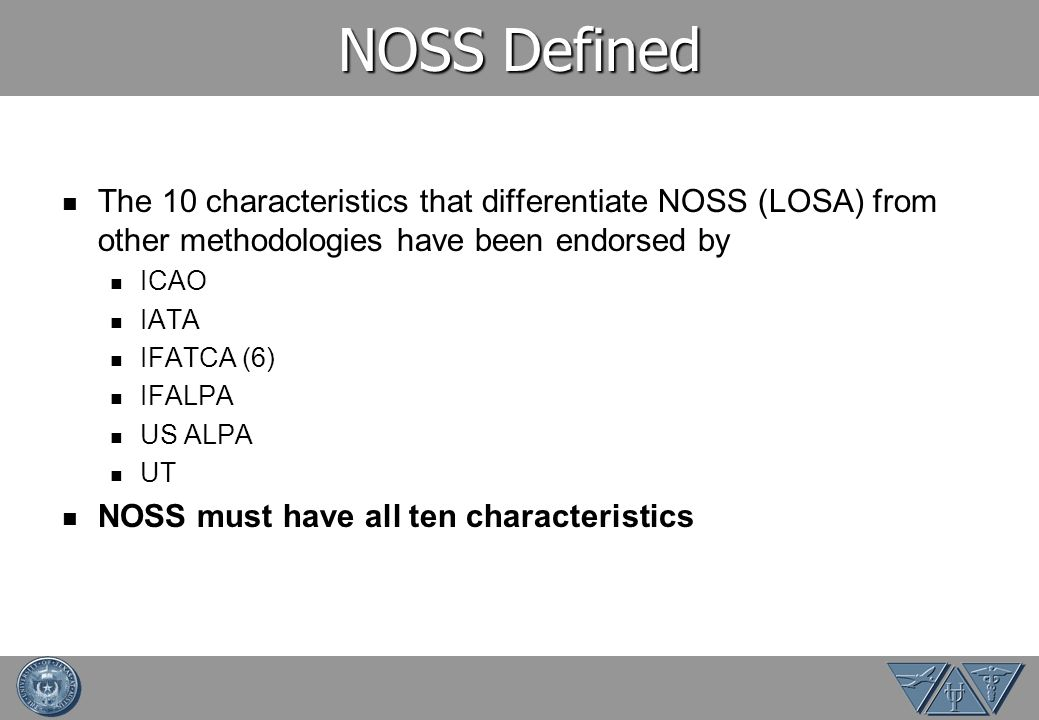 NOSS Defined The 10 characteristics that differentiate NOSS (LOSA) from other methodologies have been endorsed by ICAO IATA IFATCA (6) IFALPA US ALPA