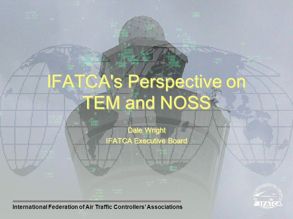 International Federation of Air Traffic Controllers Associations Dale Wright IFATCA Executive Board IFATCA's Perspective on TEM and NOSS