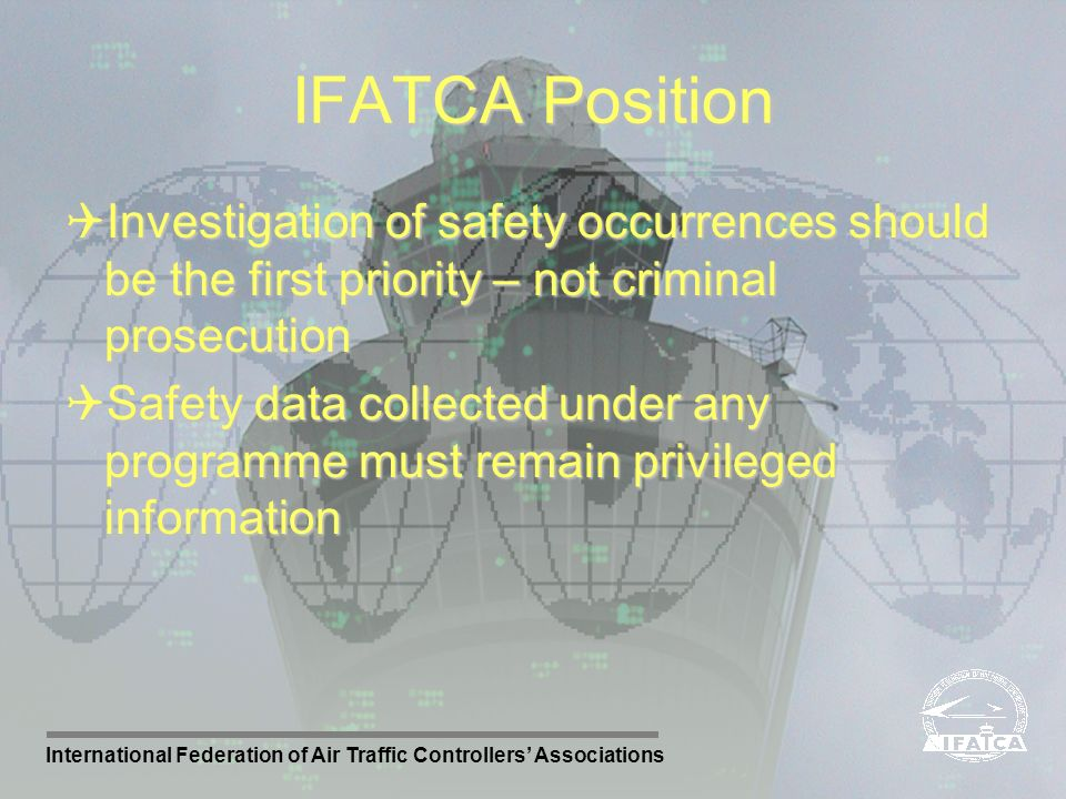 International Federation of Air Traffic Controllers Associations IFATCA Position Investigation of safety occurrences should be the first priority – no