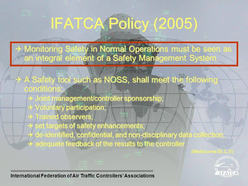 International Federation of Air Traffic Controllers Associations IFATCA Policy (2005) Monitoring Safety in Normal Operations must be seen as an integr