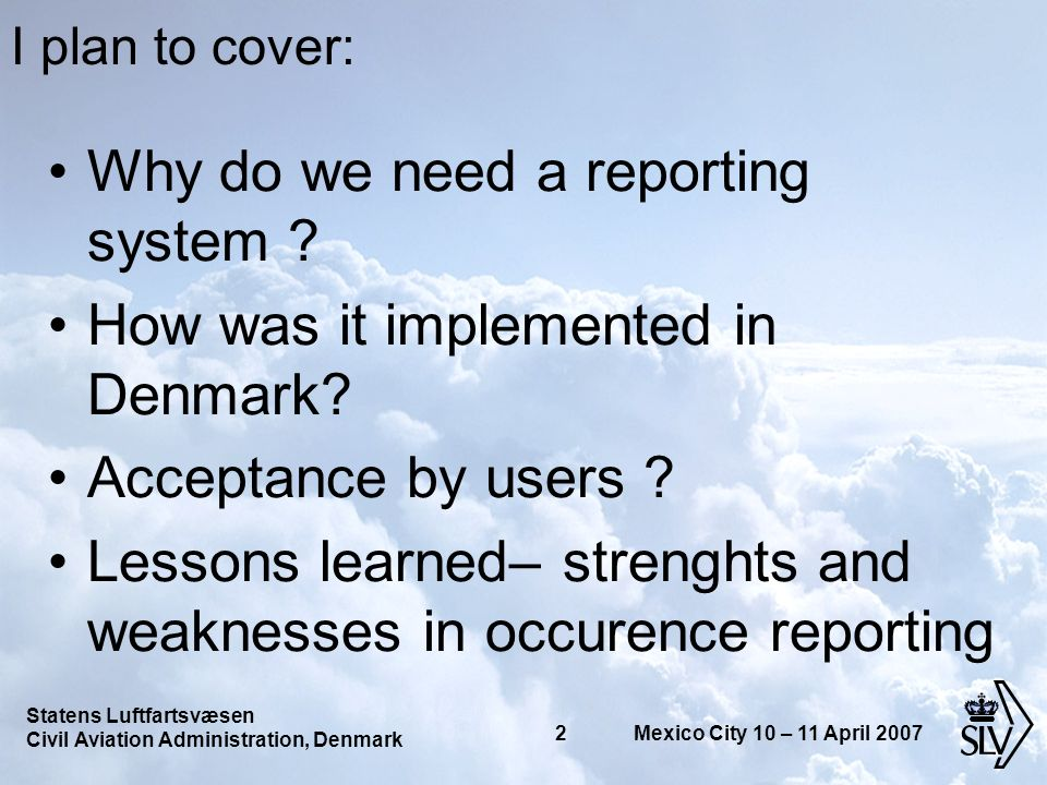 Statens Luftfartsvæsen Civil Aviation Administration, Denmark 3 Mexico City 10 – 11 April 2007 We are doing quite well – so why do we want more reports .