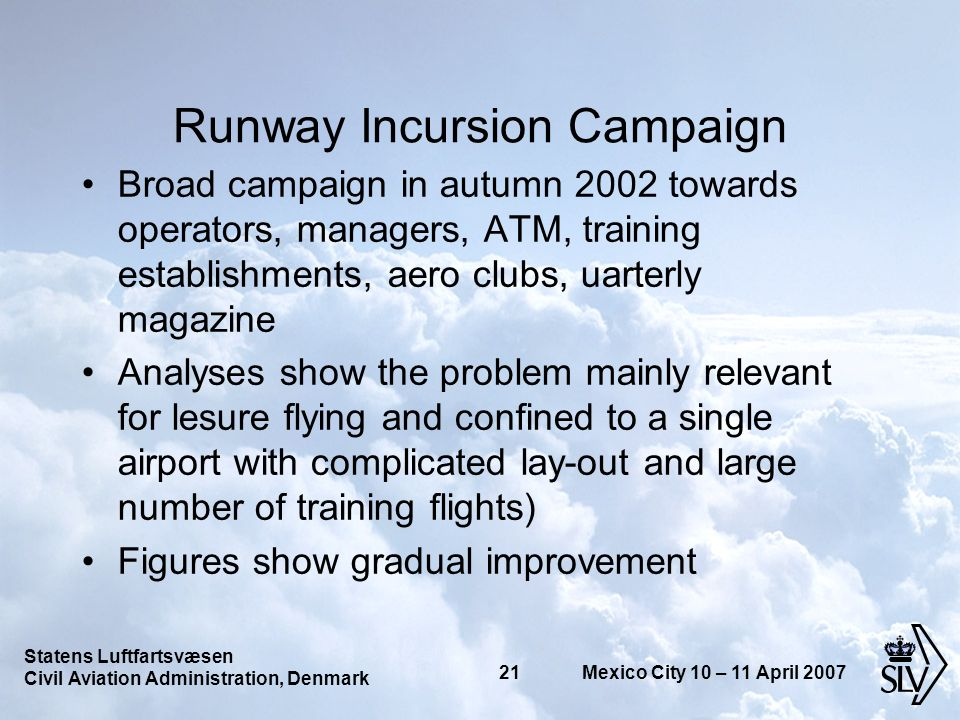 Statens Luftfartsvæsen Civil Aviation Administration, Denmark 21 Mexico City 10 – 11 April 2007 Runway Incursion Campaign Broad campaign in autumn 2002 towards operators, managers, ATM, training establishments, aero clubs, uarterly magazine Analyses show the problem mainly relevant for lesure flying and confined to a single airport with complicated lay-out and large number of training flights) Figures show gradual improvement