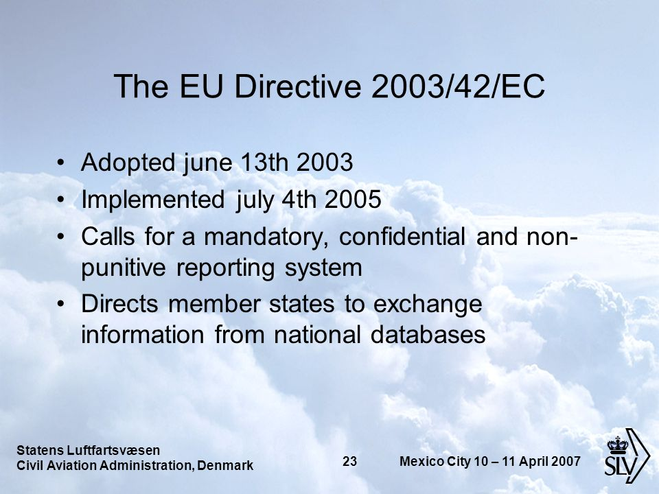 Statens Luftfartsvæsen Civil Aviation Administration, Denmark 23 Mexico City 10 – 11 April 2007 The EU Directive 2003/42/EC Adopted june 13th 2003 Implemented july 4th 2005 Calls for a mandatory, confidential and non- punitive reporting system Directs member states to exchange information from national databases