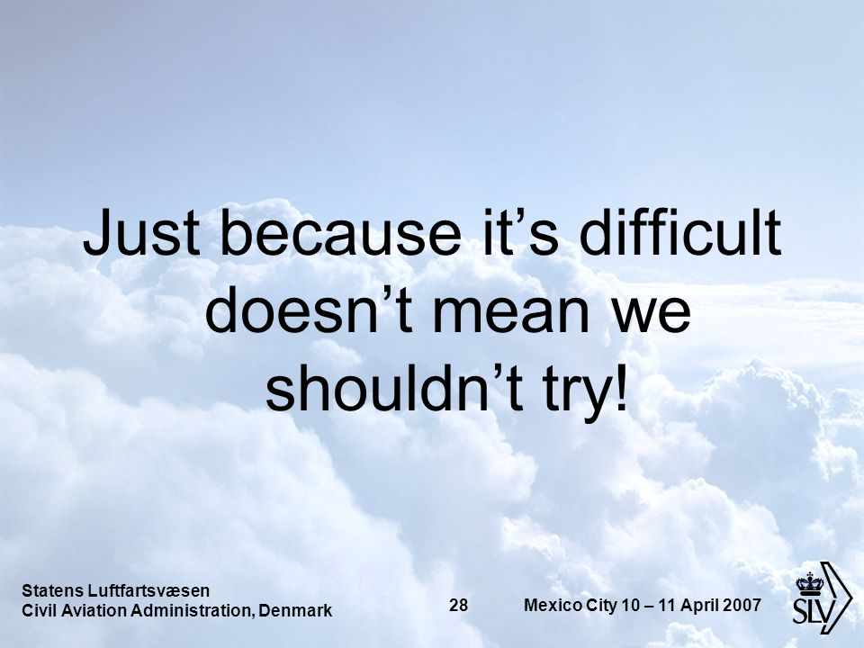 Statens Luftfartsvæsen Civil Aviation Administration, Denmark 28 Mexico City 10 – 11 April 2007 Just because its difficult doesnt mean we shouldnt try!