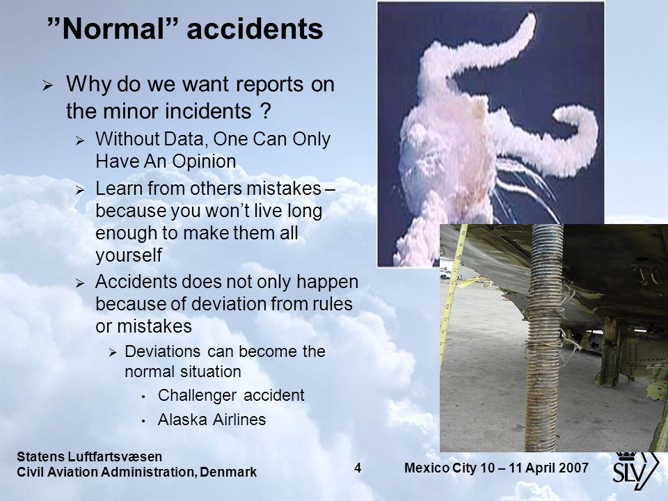Statens Luftfartsvæsen Civil Aviation Administration, Denmark 4 Mexico City 10 – 11 April 2007 Normal accidents Why do we want reports on the minor incidents .
