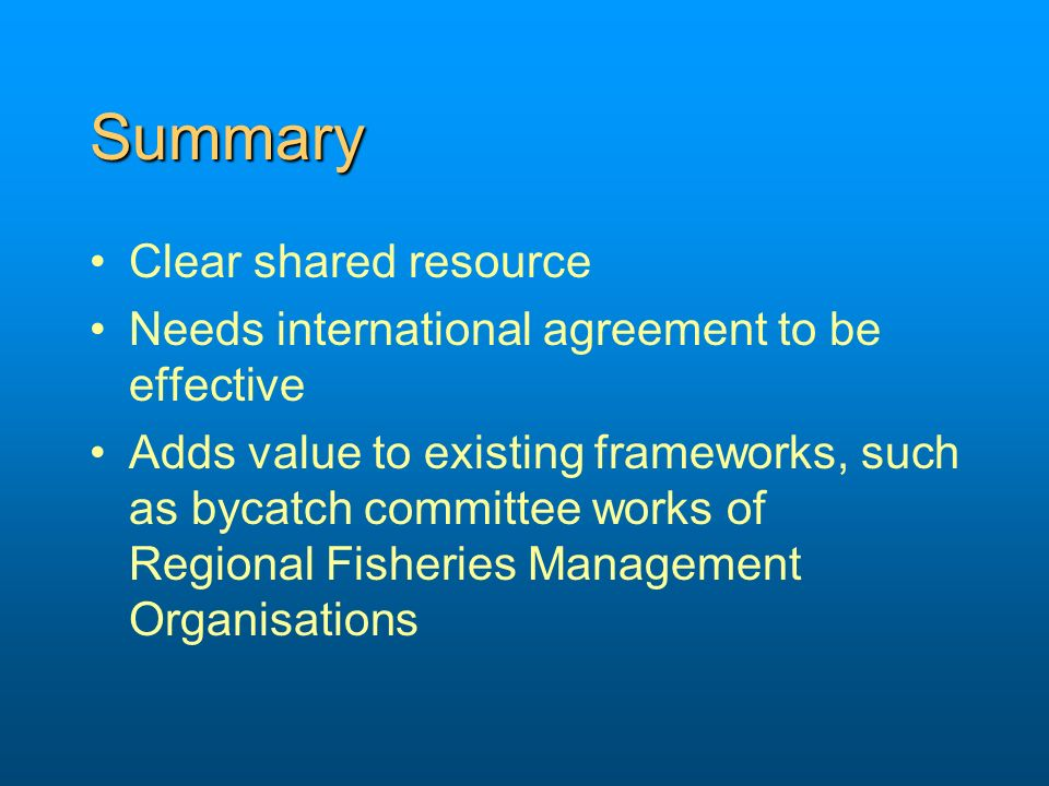 Summary Clear shared resource Needs international agreement to be effective Adds value to existing frameworks, such as bycatch committee works of Regi
