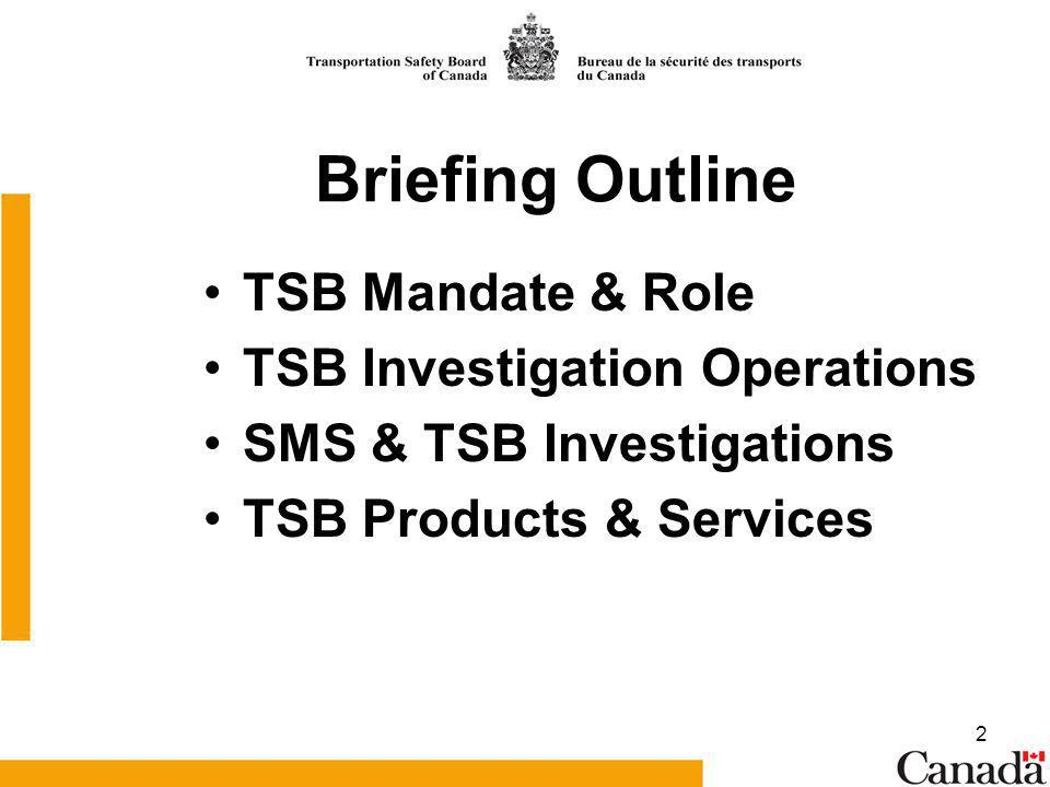 2 Briefing Outline TSB Mandate & Role TSB Investigation Operations SMS & TSB Investigations TSB Products & Services