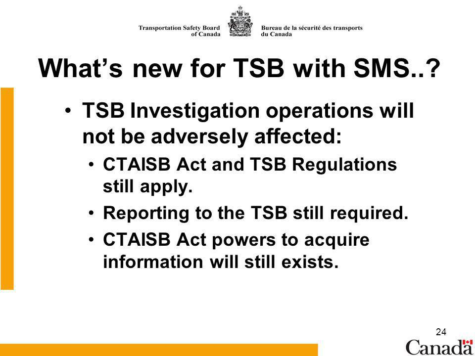 24 Whats new for TSB with SMS..? TSB Investigation operations will not be adversely affected: CTAISB Act and TSB Regulations still apply. Reporting to