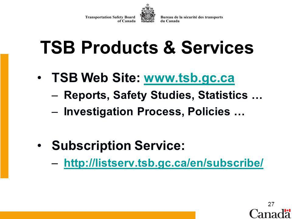 27 TSB Products & Services TSB Web Site: www.tsb.gc.cawww.tsb.gc.ca – Reports, Safety Studies, Statistics … – Investigation Process, Policies … Subscr