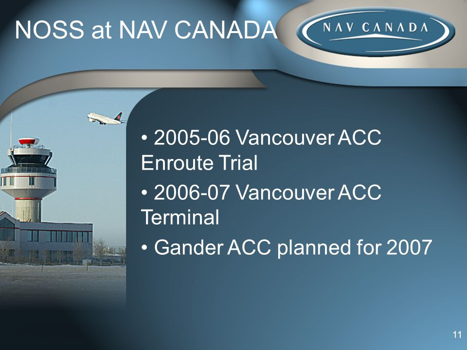 11 NOSS at NAV CANADA 2005-06 Vancouver ACC Enroute Trial 2006-07 Vancouver ACC Terminal Gander ACC planned for 2007