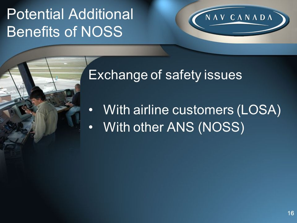 Potential Additional Benefits of NOSS Exchange of safety issues With airline customers (LOSA) With other ANS (NOSS) 16