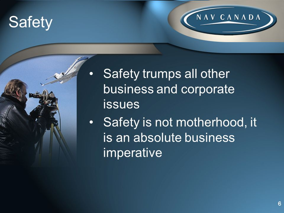 Safety Safety trumps all other business and corporate issues Safety is not motherhood, it is an absolute business imperative 6